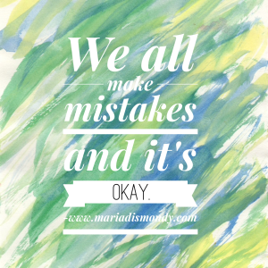 We all make mistakes and it's OKAY. – Maria Dismondy